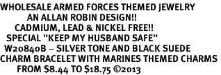 "<Br>WHOLESALE ARMED FORCES THEMED JEWELRY <BR>             AN ALLAN ROBIN DESIGN!!<Br>       CADMIUM, LEAD & NICKEL FREE!! <BR>   SPECIAL ""KEEP MY HUSBAND SAFE"" <Br>  W20840B - SILVER TONE AND BLACK SUEDE <BR>CHARM BRACELET WITH MARINES THEMED CHARMS <BR>        FROM $8.44 TO $18.75 �13"