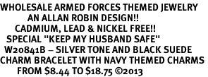 "<Br>WHOLESALE ARMED FORCES THEMED JEWELRY <BR>             AN ALLAN ROBIN DESIGN!!<Br>       CADMIUM, LEAD & NICKEL FREE!! <BR>   SPECIAL ""KEEP MY HUSBAND SAFE"" <Br>  W20841B - SILVER TONE AND BLACK SUEDE <BR>CHARM BRACELET WITH NAVY THEMED CHARMS <BR>        FROM $8.44 TO $18.75 �13"