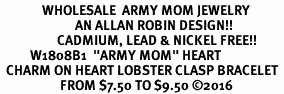 "<Br>              WHOLESALE  ARMY MOM JEWELRY  <BR>                         AN ALLAN ROBIN DESIGN!! <Br>                   CADMIUM, LEAD & NICKEL FREE!!  <Br>          W1808B1  ""ARMY MOM"" HEART  <BR>  CHARM ON HEART LOBSTER CLASP BRACELET <BR>                    FROM $7.50 TO $9.50 �16"