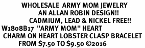 "<Br>              WHOLESALE  ARMY MOM JEWELRY  <BR>                         AN ALLAN ROBIN DESIGN!! <Br>                   CADMIUM, LEAD & NICKEL FREE!!  <Br> W1808B17  ""ARMY MOM"" HEART  <BR>  CHARM ON HEART LOBSTER CLASP BRACELET <BR>            FROM $7.50 TO $9.50 �16"