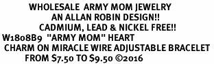 "<Br>              WHOLESALE  ARMY MOM JEWELRY  <BR>                         AN ALLAN ROBIN DESIGN!! <Br>                   CADMIUM, LEAD & NICKEL FREE!!  <Br> W1808B9  ""ARMY MOM"" HEART  <BR>  CHARM ON MIRACLE WIRE ADJUSTABLE BRACELET <BR>            FROM $7.50 TO $9.50 �16"