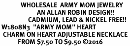 "<Br>              WHOLESALE  ARMY MOM JEWELRY  <BR>                         AN ALLAN ROBIN DESIGN!! <Br>                   CADMIUM, LEAD & NICKEL FREE!!  <Br> W1808N3  ""ARMY MOM"" HEART  <BR>  CHARM ON HEART ADJUSTABLE NECKLACE <BR>            FROM $7.50 TO $9.50 �16"