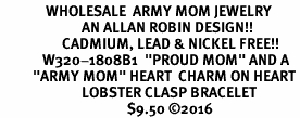 "<Br>              WHOLESALE  ARMY MOM JEWELRY  <BR>                         AN ALLAN ROBIN DESIGN!! <Br>                   CADMIUM, LEAD & NICKEL FREE!!  <Br>             W320-1808B1  ""PROUD MOM"" AND A<BR>          ""ARMY MOM"" HEART  CHARM ON HEART<BR>                         LOBSTER CLASP BRACELET <BR>                                       $9.50 ©2016"