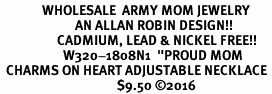 "<Br>              WHOLESALE  ARMY MOM JEWELRY  <BR>                         AN ALLAN ROBIN DESIGN!! <Br>                   CADMIUM, LEAD & NICKEL FREE!!  <Br>                     W320-1808N1  ""PROUD MOM< ARMY MOM"" HEARTS  <BR>  CHARMS ON HEART ADJUSTABLE NECKLACE <BR>                                       $9.50 �16"