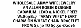 "<Br>              WHOLESALE  ARMY WIFE JEWELRY  <BR>                         AN ALLAN ROBIN DESIGN!! <Br>                   CADMIUM, LEAD & NICKEL FREE!!  <Br>                   W1809B17  ""ARMY WIFE"" HEART  <BR>              CHARM ON WHEAT CHAIN BRACELET <BR>                        FROM $7.50 TO $9.50 �16"