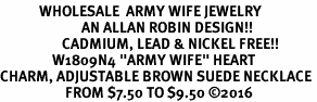 "<Br>            WHOLESALE  ARMY WIFE JEWELRY  <BR>                         AN ALLAN ROBIN DESIGN!! <Br>                   CADMIUM, LEAD & NICKEL FREE!!  <Br>                W1809N4 ""ARMY WIFE"" HEART  <BR>CHARM, ADJUSTABLE BROWN SUEDE NECKLACE <BR>                    FROM $7.50 TO $9.50 �16"