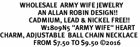 "<Br>             WHOLESALE  ARMY WIFE JEWELRY  <BR>                         AN ALLAN ROBIN DESIGN!! <Br>                   CADMIUM, LEAD & NICKEL FREE!!  <Br>                           W1809N5 ""ARMY WIFE"" HEART  <BR>CHARM, ADJUSTABLE  BALL CHAIN NECKLACE <BR>                      FROM $7.50 TO $9.50 �16"