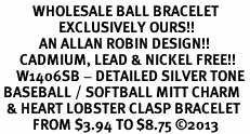 <br>          WHOLESALE BALL BRACELET<bR>                  EXCLUSIVELY OURS!!<BR>            AN ALLAN ROBIN DESIGN!! <BR>      CADMIUM, LEAD & NICKEL FREE!! <BR>     W1406SB - DETAILED SILVER TONE <BR> BASEBALL / SOFTBALL MITT CHARM <BR>  & HEART LOBSTER CLASP BRACELET <BR>          FROM $3.94 TO $8.75 ©2013