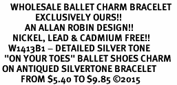 "<br>     WHOLESALE BALLET CHARM BRACELET  <bR>                 EXCLUSIVELY OURS!!   <BR>            AN ALLAN ROBIN DESIGN!!   <BR>      NICKEL, LEAD & CADMIUM FREE!!   <BR>    W1413B1 - DETAILED SILVER TONE   <Br>  ""ON YOUR TOES"" BALLET SHOES CHARM  <BR> ON ANTIQUED SILVERTONE BRACELET   <BR>          FROM $5.40 TO $9.85 ©2015"