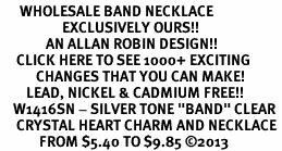 "<BR>      WHOLESALE BAND NECKLACE<bR>                   EXCLUSIVELY OURS!! <Br>              AN ALLAN ROBIN DESIGN!! <BR>     CLICK HERE TO SEE 1000+ EXCITING <BR>           CHANGES THAT YOU CAN MAKE! <BR>        LEAD, NICKEL & CADMIUM FREE!! <BR>    W1416SN - SILVER TONE ""BAND"" CLEAR <BR>     CRYSTAL HEART CHARM AND NECKLACE <BR>            FROM $5.40 TO $9.85 ©2013"