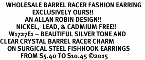 <BR>    WHOLESALE BARREL RACER FASHION EARRING  <bR>                      EXCLUSIVELY OURS!!  <Br>                 AN ALLAN ROBIN DESIGN!!  <BR>           NICKEL,  LEAD, & CADMIUM FREE!!  <BR>      W1727E1 - BEAUTIFUL SILVER TONE AND  <BR>CLEAR CRYSTAL BARREL RACER CHARM  <BR>     ON SURGICAL STEEL FISHHOOK EARRINGS <BR>              FROM $5.40 TO $10.45 �15