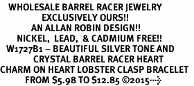 <BR>    WHOLESALE BARREL RACER JEWELRY  <bR>                    EXCLUSIVELY OURS!!  <Br>               AN ALLAN ROBIN DESIGN!!  <BR>        NICKEL,  LEAD,  & CADMIUM FREE!!  <BR>   W1727B1 - BEAUTIFUL SILVER TONE AND  <BR>                CRYSTAL BARREL RACER HEART <BR>CHARM ON HEART LOBSTER CLASP BRACELET  <Br>            FROM $5.98 TO $12.85 ©2015>