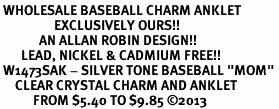"<bR> WHOLESALE BASEBALL CHARM ANKLET <BR>                  EXCLUSIVELY OURS!! <BR>             AN ALLAN ROBIN DESIGN!! <BR>       LEAD, NICKEL & CADMIUM FREE!! <BR> W1473SAK - SILVER TONE BASEBALL ""MOM"" <BR>     CLEAR CRYSTAL CHARM AND ANKLET <Br>           FROM $5.40 TO $9.85 �13"