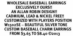 <br>        WHOLESALE BASEBALL EARRINGS <bR>                  EXCLUSIVELY OURS!! <BR>             AN ALLAN ROBIN DESIGN!! <BR>       CADMIUM, LEAD & NICKEL FREE!! <BR>     CUSTOMIZED WITH PLAYERS POSITION <BR>     W1502SE - BEAUTIFUL SILVER TONE <Br>     CUSTOM BASEBALL CHARM EARRINGS <BR>           FROM $3.65 TO $8.40 ©2013