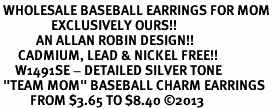 "<br> WHOLESALE BASEBALL EARRINGS FOR MOM <bR>                 EXCLUSIVELY OURS!! <BR>            AN ALLAN ROBIN DESIGN!! <BR>      CADMIUM, LEAD & NICKEL FREE!! <BR>     W1491SE - DETAILED SILVER TONE <Br> ""TEAM MOM"" BASEBALL CHARM EARRINGS <BR>          FROM $3.65 TO $8.40 �13"