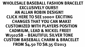 <br>   WHOLESALE BASEBALL FASHION BRACELET <bR>                     EXCLUSIVELY OURS!!<BR>                AN ALLAN ROBIN DESIGN!!<BR>       CLICK HERE TO SEE 1000+ EXCITING<BR>             CHANGES THAT YOU CAN MAKE!<BR>      CUSTOMIZED WITH PLAYERS POSITION <BR>          CADMIUM, LEAD & NICKEL FREE!!<BR>      W1502SB - BEAUTIFUL SILVER TONE <Br>    CUSTOM BASEBALL CHARM & BRACELET <BR>              FROM $4.50 TO $8.35 ©2013