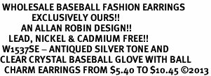 <BR> WHOLESALE BASEBALL FASHION EARRINGS <bR>               EXCLUSIVELY OURS!! <Br>          AN ALLAN ROBIN DESIGN!! <BR>    LEAD, NICKEL & CADMIUM FREE!! <BR> W1537SE - ANTIQUED SILVER TONE AND <BR>CLEAR CRYSTAL BASEBALL GLOVE WITH BALL <BR>  CHARM EARRINGS FROM $5.40 TO $10.45 �13