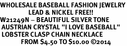 "<br>WHOLESALE BASEBALL FASHION JEWELRY<bR>                   LEAD & NICKEL FREE!! <BR>W21249N - BEAUTIFUL SILVER TONE <BR> AUSTRIAN CRYSTAL ""I LOVE BASEBALL"" <BR> LOBSTER CLASP CHAIN NECKLACE <BR>              FROM $4.50 TO $10.00 �14"