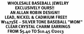 "<BR>        WHOLESALE BASEBALL JEWELRY <bR>                EXCLUSIVELY OURS!! <Br>           AN ALLAN ROBIN DESIGN!! <BR>     LEAD, NICKEL & CADMIUM FREE!! <BR> W1473SE - SILVER TONE BASEBALL ""MOM"" <BR>      CLEAR CRYSTAL CHARM EARRINGS <BR>        FROM $5.40 TO $10.45 �13"