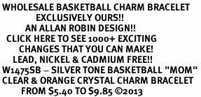 """<BR> WHOLESALE BASKETBALL CHARM BRACELET <bR>                 EXCLUSIVELY OURS!! <Br>            AN ALLAN ROBIN DESIGN!! <BR>   CLICK HERE TO SEE 1000+ EXCITING <BR>         CHANGES THAT YOU CAN MAKE! <BR>      LEAD, NICKEL & CADMIUM FREE!! <BR> W1475SB - SILVER TONE BASKETBALL """"MOM"""" <BR> CLEAR & ORANGE CRYSTAL CHARM BRACELET <BR>          FROM $5.40 TO $9.85 ©2013"""
