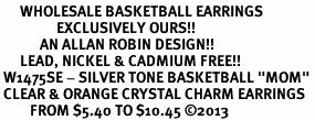 "<BR>      WHOLESALE BASKETBALL EARRINGS <bR>                 EXCLUSIVELY OURS!! <Br>            AN ALLAN ROBIN DESIGN!! <BR>      LEAD, NICKEL & CADMIUM FREE!! <BR> W1475SE - SILVER TONE BASKETBALL ""MOM"" <BR> CLEAR & ORANGE CRYSTAL CHARM EARRINGS <BR>         FROM $5.40 TO $10.45 ©2013"