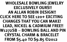 <br>      WHOLESALE BOWLING JEWELRY<bR>               EXCLUSIVELY OURS!!<Br>         AN ALLAN ROBIN DESIGN!! <BR>CLICK HERE TO SEE 120+ EXCITING <BR>   CHANGES THAT YOU CAN MAKE!<BR>   LEAD, NICKEL & CADMIUM FREE!! <BR>W1272SB - BOWLING BALL AND PIN <BR>     CRYSTAL CHARM & BRACELET <BR>     FROM $5.40 TO $9.85 ©2012