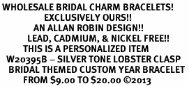 <br> WHOLESALE BRIDAL CHARM BRACELETS! <Br>                     EXCLUSIVELY OURS!!<Br>                AN ALLAN ROBIN DESIGN!!<Br>             LEAD, CADMIUM, & NICKEL FREE!! <BR>           THIS IS A PERSONALIZED ITEM <Br>   W20395B - SILVER TONE LOBSTER CLASP <BR>    BRIDAL THEMED CUSTOM YEAR BRACELET <BR>           FROM $9.00 TO $20.00 ©2013