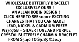 <BR>      WHOLESALE BUTTERFLY BRACELET<bR>                 EXCLUSIVELY OURS!! <Br>             AN ALLAN ROBIN DESIGN!! <BR>    CLICK HERE TO SEE 1000+ EXCITING <BR>       CHANGES THAT YOU CAN MAKE!<BR>       LEAD, NICKEL & CADMIUM FREE!! <BR>  W1397SB - SILVER TONE AND PURPLE <BR> CRYSTAL BUTTERFLY CHARM & BRACELET <BR>         FROM $5.40 TO $9.85 ©2013