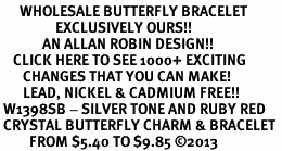 <BR>      WHOLESALE BUTTERFLY BRACELET<bR>                 EXCLUSIVELY OURS!! <Br>             AN ALLAN ROBIN DESIGN!! <BR>    CLICK HERE TO SEE 1000+ EXCITING <BR>       CHANGES THAT YOU CAN MAKE!<BR>       LEAD, NICKEL & CADMIUM FREE!! <BR> W1398SB - SILVER TONE AND RUBY RED <BR> CRYSTAL BUTTERFLY CHARM & BRACELET <BR>         FROM $5.40 TO $9.85 ©2013