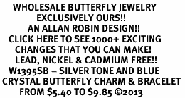 <BR>      WHOLESALE BUTTERFLY JEWELRY<bR>                 EXCLUSIVELY OURS!! <Br>             AN ALLAN ROBIN DESIGN!! <BR>    CLICK HERE TO SEE 1000+ EXCITING <BR>       CHANGES THAT YOU CAN MAKE!<BR>       LEAD, NICKEL & CADMIUM FREE!! <BR>    W1395SB - SILVER TONE AND BLUE <BR> CRYSTAL BUTTERFLY CHARM & BRACELET <BR>         FROM $5.40 TO $9.85 ©2013