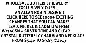 <BR>      WHOLESALE BUTTERFLY JEWELRY<bR>                    EXCLUSIVELY OURS!! <Br>                AN ALLAN ROBIN DESIGN!! <BR>       CLICK HERE TO SEE 1000+ EXCITING <BR>          CHANGES THAT YOU CAN MAKE! <BR>         LEAD, NICKEL & CADMIUM FREE!! <BR>  W1396SN - SILVER TONE AND CLEAR <BR> CRYSTAL BUTTERFLY CHARM AND NECKLACE <BR>             FROM $5.40 TO $9.85 ©2013