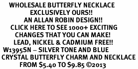 <BR>      WHOLESALE BUTTERFLY NECKLACE<bR>                    EXCLUSIVELY OURS!! <Br>                AN ALLAN ROBIN DESIGN!! <BR>       CLICK HERE TO SEE 1000+ EXCITING <BR>          CHANGES THAT YOU CAN MAKE! <BR>         LEAD, NICKEL & CADMIUM FREE!! <BR>  W1395SN - SILVER TONE AND BLUE <BR> CRYSTAL BUTTERFLY CHARM AND NECKLACE <BR>             FROM $5.40 TO $9.85 ©2013