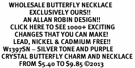 <BR>      WHOLESALE BUTTERFLY NECKLACE<bR>                    EXCLUSIVELY OURS!! <Br>                AN ALLAN ROBIN DESIGN!! <BR>       CLICK HERE TO SEE 1000+ EXCITING <BR>          CHANGES THAT YOU CAN MAKE! <BR>         LEAD, NICKEL & CADMIUM FREE!! <BR>  W1397SN - SILVER TONE AND PURPLE <BR> CRYSTAL BUTTERFLY CHARM AND NECKLACE <BR>             FROM $5.40 TO $9.85 ©2013
