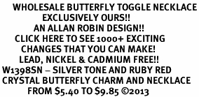 <BR>      WHOLESALE BUTTERFLY TOGGLE NECKLACE<bR>                    EXCLUSIVELY OURS!! <Br>                AN ALLAN ROBIN DESIGN!! <BR>       CLICK HERE TO SEE 1000+ EXCITING <BR>          CHANGES THAT YOU CAN MAKE! <BR>         LEAD, NICKEL & CADMIUM FREE!! <BR> W1398SN - SILVER TONE AND RUBY RED <BR> CRYSTAL BUTTERFLY CHARM AND NECKLACE <BR>             FROM $5.40 TO $9.85 ©2013