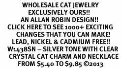 <BR>               WHOLESALE CAT JEWELRY <bR>                   EXCLUSIVELY OURS!! <Br>              AN ALLAN ROBIN DESIGN!! <BR>     CLICK HERE TO SEE 1000+ EXCITING <BR>           CHANGES THAT YOU CAN MAKE! <BR>        LEAD, NICKEL & CADMIUM FREE!! <BR>     W1438SN - SILVER TONE WITH CLEAR <BR>      CRYSTAL CAT CHARM AND NECKLACE <BR>            FROM $5.40 TO $9.85 ©2013