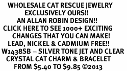 <BR>     WHOLESALE CAT RESCUE JEWELRY <bR>                EXCLUSIVELY OURS!! <Br>           AN ALLAN ROBIN DESIGN!! <BR>  CLICK HERE TO SEE 1000+ EXCITING <BR>        CHANGES THAT YOU CAN MAKE! <BR>     LEAD, NICKEL & CADMIUM FREE!! <BR> W1438SB - SILVER TONE JET AND CLEAR <BR>    CRYSTAL CAT CHARM & BRACELET <BR>         FROM $5.40 TO $9.85 ©2013
