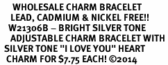 "<BR>      WHOLESALE CHARM BRACELET <BR>     LEAD, CADMIUM & NICKEL FREE!!  <BR>    W21306B - BRIGHT SILVER TONE  <BR>     ADJUSTABLE CHARM BRACELET WITH <br>  SILVER TONE ""I LOVE YOU"" HEART <BR>   CHARM FOR $7.75 EACH! &#169;2014"