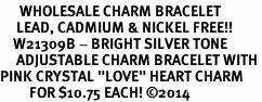 "<BR>      WHOLESALE CHARM BRACELET <BR>     LEAD, CADMIUM & NICKEL FREE!!  <BR>    W21309B - BRIGHT SILVER TONE  <BR>     ADJUSTABLE CHARM BRACELET WITH <br>PINK CRYSTAL ""LOVE"" HEART CHARM <BR>         FOR $10.75 EACH! &#169;2014"