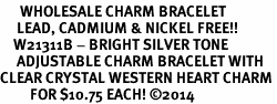 <BR>      WHOLESALE CHARM BRACELET <BR>     LEAD, CADMIUM & NICKEL FREE!!  <BR>    W21311B - BRIGHT SILVER TONE  <BR>     ADJUSTABLE CHARM BRACELET WITH <br>CLEAR CRYSTAL WESTERN HEART CHARM <BR>         FOR $10.75 EACH! &#169;2014