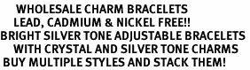<BR>      WHOLESALE CHARM BRACELETS <BR>     LEAD, CADMIUM & NICKEL FREE!!  <BR>BRIGHT SILVER TONE ADJUSTABLE BRACELETS <BR>     WITH CRYSTAL AND SILVER TONE CHARMS<BR> BUY MULTIPLE STYLES AND STACK THEM!