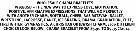 <BR>                                          WHOLESALE CHARM BRACELETS <bR>                 W1588SB - THE NEW WAY TO EXPRESS LOVE, MOTIVATION,<BR>          POSITIVE, AFFIRMATIVE EXPRESSIONS, THAT WILL GO PERFECTLY<br>        WITH ANOTHER CHARM, SOFTBALL, CHEER, BAS MITZVAH, BALLET,<br> WRESTLING, LACROSSE, DANCE, ICE SKATING, DRAMA, GRADUATION, CHEF,<BR>FIREFIGHTER, GYMNASTICS, A CHRISTIAN OR JEWISH CHARM, 1700 DIFFERENT<br>    CHOICES LOOK BELOW,  CHARM BRACELET FROM $5.90 TO $9.35 ©2014