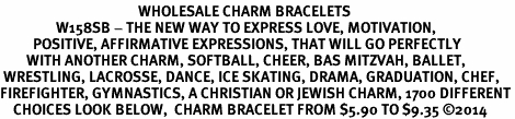 <BR>                                          WHOLESALE CHARM BRACELETS <bR>                 W158SB - THE NEW WAY TO EXPRESS LOVE, MOTIVATION,<BR>          POSITIVE, AFFIRMATIVE EXPRESSIONS, THAT WILL GO PERFECTLY<br>        WITH ANOTHER CHARM, SOFTBALL, CHEER, BAS MITZVAH, BALLET,<br> WRESTLING, LACROSSE, DANCE, ICE SKATING, DRAMA, GRADUATION, CHEF,<BR>FIREFIGHTER, GYMNASTICS, A CHRISTIAN OR JEWISH CHARM, 1700 DIFFERENT<br>    CHOICES LOOK BELOW,  CHARM BRACELET FROM $5.90 TO $9.35 ©2014