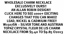 <BR>      WHOLESALE CHARM NECKLACE <bR>                    EXCLUSIVELY OURS!! <Br>               AN ALLAN ROBIN DESIGN!! <BR>      CLICK HERE TO SEE 1000+ EXCITING <BR>            CHANGES THAT YOU CAN MAKE! <BR>         LEAD, NICKEL & CADMIUM FREE!! <BR>    W1507SN - SILVER TONE AND AUSTRIAN <BR>     TOPAZ CRYSTAL FLEUR DE LIS CHARM  <BR>    NECKLACE FROM $5.40 TO $9.85 ©2013