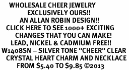 "<BR>      WHOLESALE CHEER JEWELRY<bR>                  EXCLUSIVELY OURS!! <Br>             AN ALLAN ROBIN DESIGN!! <BR>    CLICK HERE TO SEE 1000+ EXCITING <BR>          CHANGES THAT YOU CAN MAKE! <BR>       LEAD, NICKEL & CADMIUM FREE!! <BR> W1408SN - SILVER TONE ""CHEER"" CLEAR <BR>    CRYSTAL HEART CHARM AND NECKLACE <BR>           FROM $5.40 TO $9.85 ©2013"