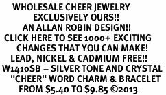"<BR>      WHOLESALE CHEER JEWELRY<bR>                EXCLUSIVELY OURS!! <Br>           AN ALLAN ROBIN DESIGN!! <BR>  CLICK HERE TO SEE 1000+ EXCITING <BR>        CHANGES THAT YOU CAN MAKE! <BR>     LEAD, NICKEL & CADMIUM FREE!! <BR> W1410SB - SILVER TONE AND CRYSTAL <BR>     ""CHEER"" WORD CHARM & BRACELET <BR>         FROM $5.40 TO $9.85 ©2013"