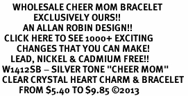 "<BR>      WHOLESALE CHEER MOM BRACELET<bR>                EXCLUSIVELY OURS!! <Br>           AN ALLAN ROBIN DESIGN!! <BR>  CLICK HERE TO SEE 1000+ EXCITING <BR>        CHANGES THAT YOU CAN MAKE! <BR>     LEAD, NICKEL & CADMIUM FREE!! <BR> W1412SB - SILVER TONE ""CHEER MOM"" <BR> CLEAR CRYSTAL HEART CHARM & BRACELET <BR>         FROM $5.40 TO $9.85 ©2013"