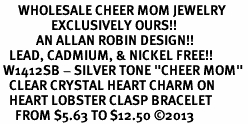 "<BR>      WHOLESALE CHEER MOM JEWELRY<bR>                 EXCLUSIVELY OURS!! <BR>            AN ALLAN ROBIN DESIGN!! <BR>   LEAD, CADMIUM, & NICKEL FREE!! <BR> W1412SB - SILVER TONE ""CHEER MOM"" <BR>   CLEAR CRYSTAL HEART CHARM ON <BR>   HEART LOBSTER CLASP BRACELET <Br>     FROM $5.63 TO $12.50 ©2013"