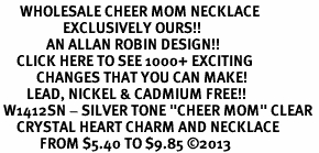 "<BR>      WHOLESALE CHEER MOM NECKLACE<bR>                   EXCLUSIVELY OURS!! <Br>              AN ALLAN ROBIN DESIGN!! <BR>     CLICK HERE TO SEE 1000+ EXCITING <BR>           CHANGES THAT YOU CAN MAKE! <BR>        LEAD, NICKEL & CADMIUM FREE!! <BR> W1412SN - SILVER TONE ""CHEER MOM"" CLEAR <BR>     CRYSTAL HEART CHARM AND NECKLACE <BR>            FROM $5.40 TO $9.85 ©2013"