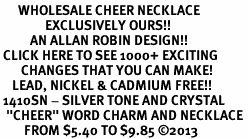 "<BR>      WHOLESALE CHEER NECKLACE<bR>               EXCLUSIVELY OURS!! <Br>          AN ALLAN ROBIN DESIGN!! <BR> CLICK HERE TO SEE 1000+ EXCITING <BR>       CHANGES THAT YOU CAN MAKE! <BR>    LEAD, NICKEL & CADMIUM FREE!! <BR> 1410SN - SILVER TONE AND CRYSTAL <BR>  ""CHEER"" WORD CHARM AND NECKLACE <BR>        FROM $5.40 TO $9.85 ©2013"