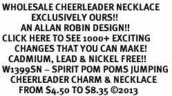 <br> WHOLESALE CHEERLEADER NECKLACE<bR>               EXCLUSIVELY OURS!! <BR>          AN ALLAN ROBIN DESIGN!! <BR> CLICK HERE TO SEE 1000+ EXCITING <BR>       CHANGES THAT YOU CAN MAKE! <BR>    CADMIUM, LEAD & NICKEL FREE!! <BR> W1399SN - SPIRIT POM POMS JUMPING <Br>     CHEERLEADER CHARM & NECKLACE <BR>         FROM $4.50 TO $8.35 ©2013